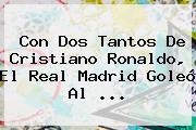 Con Dos Tantos De Cristiano Ronaldo, El <b>Real Madrid</b> Goleó Al ...