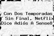 Con Dos Temporadas Y Sin Final, Netflix Dice Adiós A <b>Sense8</b>
