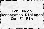Con Dudas, Despegaron Diálogos Con El <b>Eln</b>
