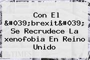 Con El &#039;brexit&#039; Se Recrudece La <b>xenofobia</b> En Reino Unido