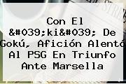 Con El &#039;ki&#039; De Gokú, Afición Alentó Al <b>PSG</b> En Triunfo Ante Marsella