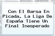 Con El Barsa En Picada, La <b>Liga</b> De <b>España</b> Tiene Un Final Inesperado