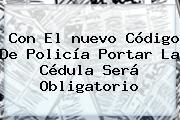 Con El <b>nuevo Código De Policía</b> Portar La Cédula Será Obligatorio