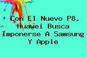 Con El Nuevo <b>P8</b>, <b>Huawei</b> Busca Imponerse A Samsung Y Apple