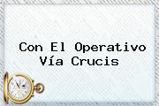 Con El Operativo <b>Vía Crucis</b>