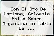 Con El Oro De Mariana, Colombia Saltó Sobre Argentina En Tabla De ...