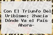 Con El Triunfo Del Uribismo: ¿hacia Dónde Va <b>el País</b> Ahora?