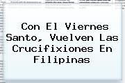 Con El <b>Viernes Santo</b>, Vuelven Las Crucifixiones En Filipinas