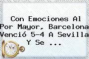 Con Emociones Al Por Mayor, <b>Barcelona</b> Venció 5-4 A Sevilla Y Se <b>...</b>