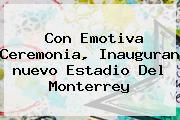 Con Emotiva Ceremonia, Inauguran <b>nuevo Estadio</b> Del <b>Monterrey</b>