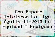 Con Empate Iniciaron La <b>Liga Águila</b> II-<b>2016</b> La Equidad Y Envigado