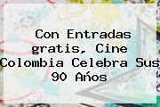 Con Entradas <b>gratis</b>, <b>Cine</b> Colombia Celebra Sus 90 Años