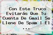 Con Este Truco Evitarás Que Tu Cuenta De <b>Gmail</b> Se Llene De Spam   El ...