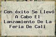 Con <b>éxito</b> Se Llevó A Cabo El Lanzamiento De La Feria De Cali