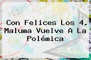 Con Felices Los 4, <b>Maluma</b> Vuelve A La Polémica