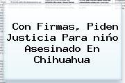Con Firmas, Piden Justicia Para <b>niño Asesinado En Chihuahua</b>