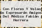Con Flores Y Velas Se Expresarán Amigos Del Médico <b>Fabián Herrera</b>