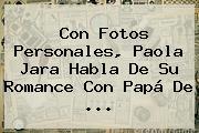 Con Fotos Personales, <b>Paola Jara</b> Habla De Su Romance Con Papá De ...