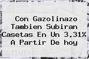 Con Gazolinazo Tambien Subiran Casetas En Un 3.31% A Partir De <b>hoy</b>