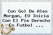 Con Gol De <b>Alex Morgan</b>, EU Inicia Con El Pie Derecho En Futbol ...