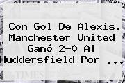 Con Gol De Alexis, Manchester United Ganó 2-0 Al Huddersfield Por ...