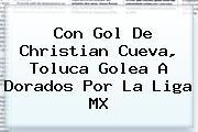 Con Gol De Christian Cueva, <b>Toluca</b> Golea A <b>Dorados</b> Por La Liga MX