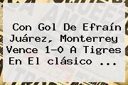 Con Gol De Efraín Juárez, Monterrey Vence 1-0 A Tigres En El <b>clásico</b> <b>...</b>