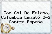 Con Gol De Falcao, <b>Colombia</b> Empató 2-2 Contra <b>España</b>