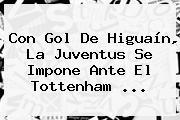 Con Gol De Higuaín, La Juventus Se Impone Ante El Tottenham ...