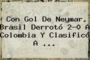 Con Gol De Neymar, <b>Brasil</b> Derrotó 2-0 A <b>Colombia</b> Y Clasificó A ...