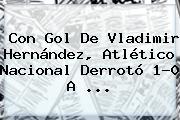 Con Gol De Vladimir Hernández, <b>Atlético Nacional</b> Derrotó 1-0 A ...