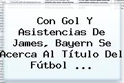 Con Gol Y Asistencias De James, <b>Bayern</b> Se Acerca Al Título Del Fútbol ...