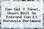 Con Gol Y Túnel, <b>Usain Bolt</b> Se Entrenó Con El Borussia Dortmund