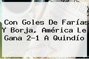 Con Goles De Farías Y Borja, <b>América</b> Le Gana 2-1 A <b>Quindío</b>