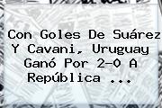 Con Goles De Suárez Y Cavani, <b>Uruguay</b> Ganó Por 2-0 A <b>República</b> ...
