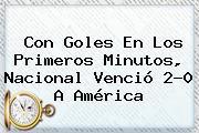 Con Goles En Los Primeros Minutos, <b>Nacional</b> Venció 2-0 A <b>América</b>