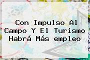 Con Impulso Al Campo Y El Turismo Habrá Más <b>empleo</b>