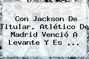 Con Jackson De Titular, <b>Atlético De Madrid</b> Venció A Levante Y Es <b>...</b>