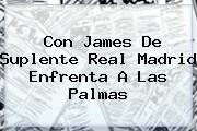 Con James De Suplente <b>Real Madrid</b> Enfrenta A Las Palmas