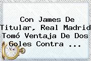 Con James De Titular, <b>Real Madrid</b> Tomó Ventaja De Dos Goles Contra <b>...</b>