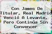 Con James De Titular, <b>Real Madrid</b> Venció A Levante, Pero Continúa Sin Convencer