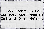 Con James En La Cancha, <b>Real Madrid</b> Goleó 8-0 Al Malmoe