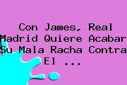 Con James, <b>Real Madrid</b> Quiere Acabar Su Mala Racha Contra El <b>...</b>
