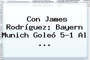 Con James Rodríguez: <b>Bayern Munich</b> Goleó 5-1 Al ...