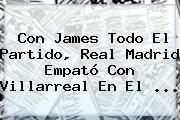 Con James Todo El Partido, <b>Real Madrid</b> Empató Con <b>Villarreal</b> En El ...