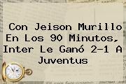 Con Jeison Murillo En Los 90 Minutos, Inter Le Ganó 2-1 A <b>Juventus</b>