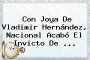 Con Joya De <b>Vladimir Hernández</b>, Nacional Acabó El Invicto De ...