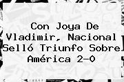 Con Joya De Vladimir, <b>Nacional</b> Selló Triunfo Sobre América 2-0