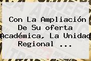 Con La Ampliación De Su <b>oferta Académica</b>, La Unidad Regional <b>...</b>