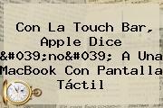 Con La Touch Bar, <b>Apple</b> Dice &#039;no&#039; A Una MacBook Con Pantalla Táctil